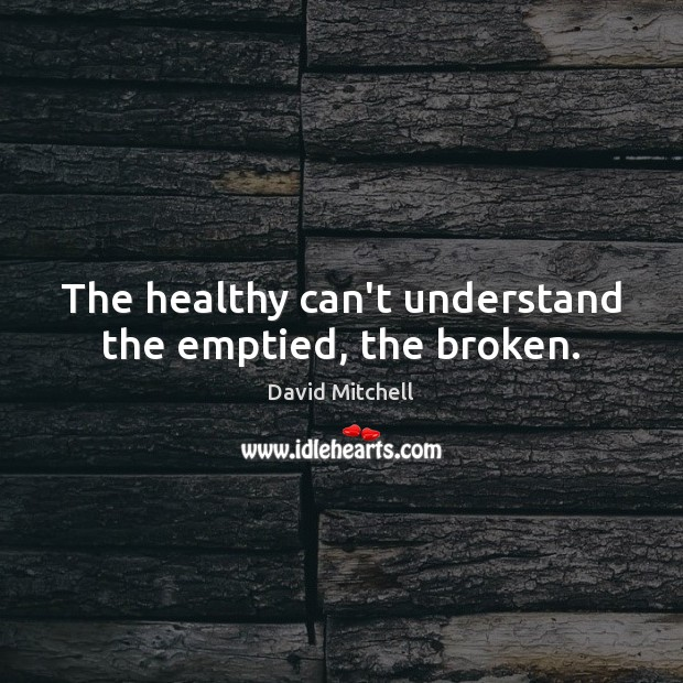 The healthy can't understand the emptied, the broken. David Mitchell Picture Quote