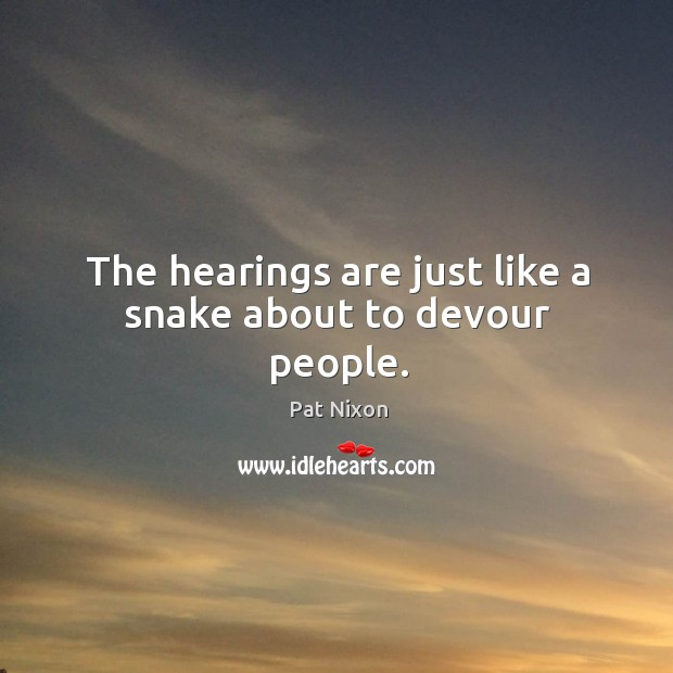 The hearings are just like a snake about to devour people. Image