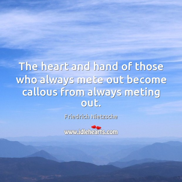 Image, The heart and hand of those who always mete out become callous from always meting out.