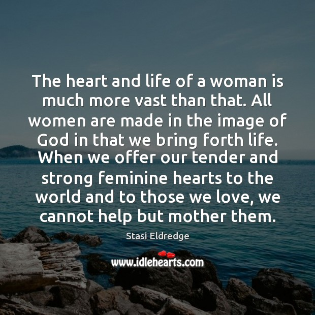 The heart and life of a woman is much more vast than Stasi Eldredge Picture Quote
