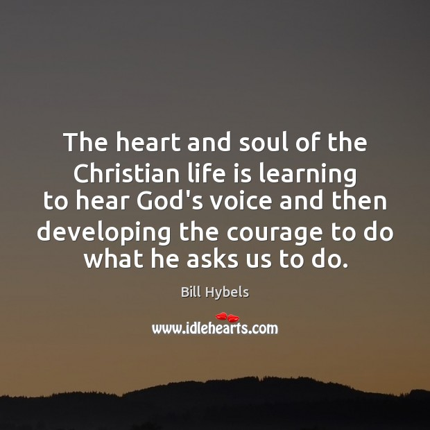 The heart and soul of the Christian life is learning to hear Bill Hybels Picture Quote