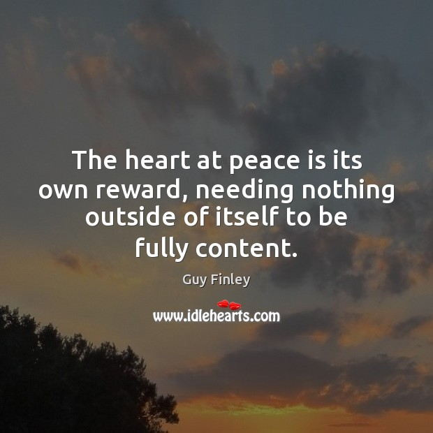 The heart at peace is its own reward, needing nothing outside of Guy Finley Picture Quote