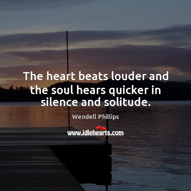 The heart beats louder and the soul hears quicker in silence and solitude. Wendell Phillips Picture Quote