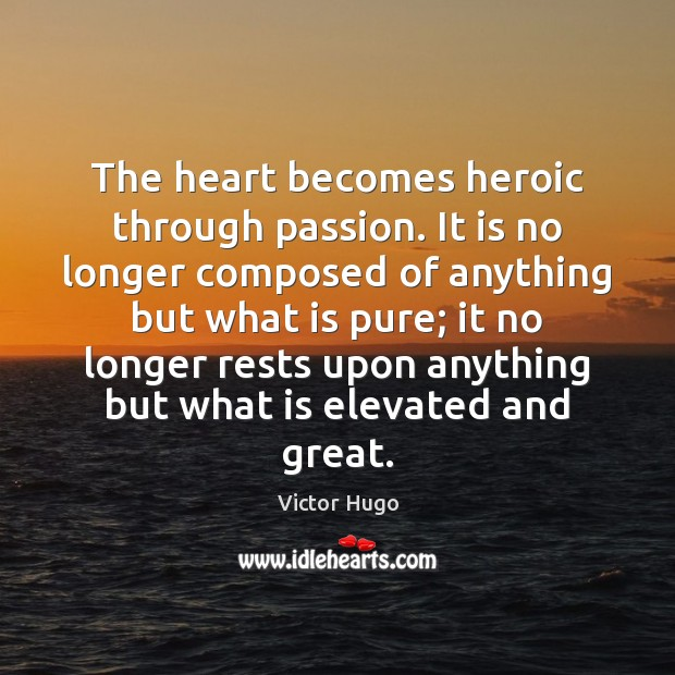 The heart becomes heroic through passion. It is no longer composed of Victor Hugo Picture Quote