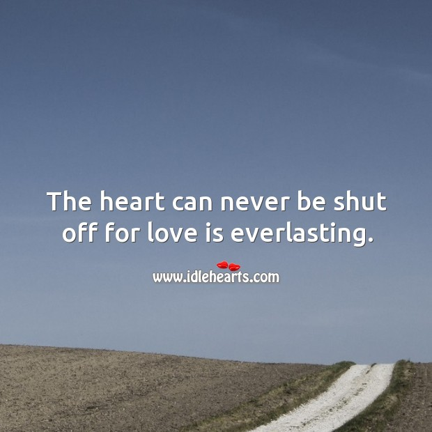 The heart can never be shut off for love is everlasting. Image