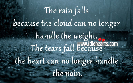 The Tears Fall Because The Heart Can No Longer Handle The Pain.
