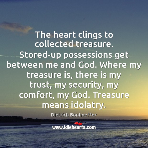 The heart clings to collected treasure. Stored-up possessions get between me and Image