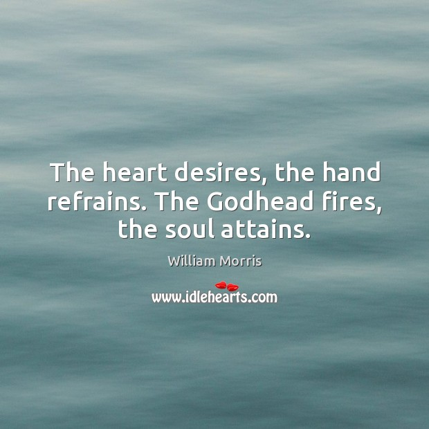 The heart desires, the hand refrains. The Godhead fires, the soul attains. William Morris Picture Quote