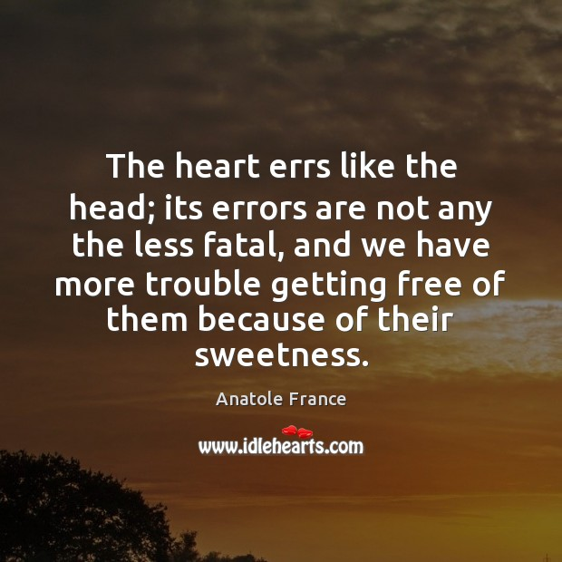 The heart errs like the head; its errors are not any the Anatole France Picture Quote