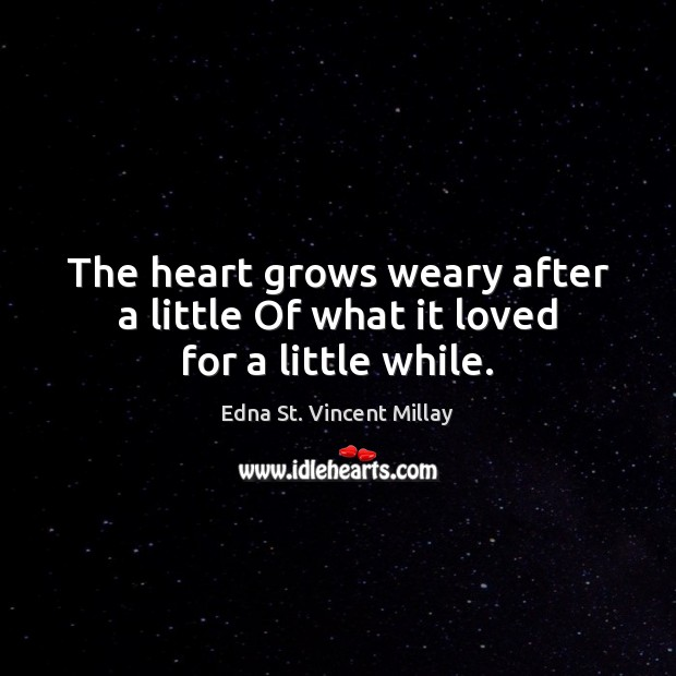 The heart grows weary after a little Of what it loved for a little while. Edna St. Vincent Millay Picture Quote