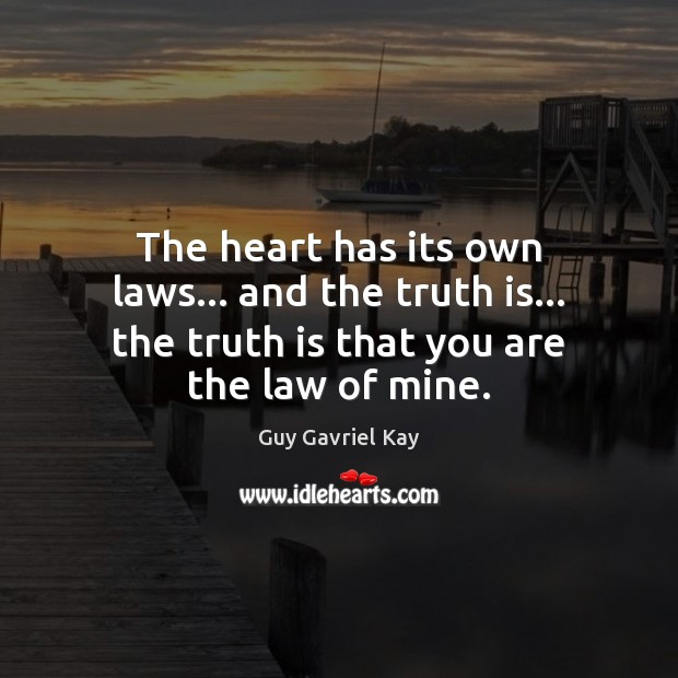 The heart has its own laws… and the truth is… the truth Guy Gavriel Kay Picture Quote