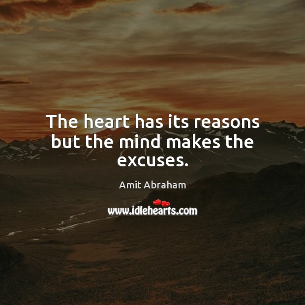 Image, The heart has its reasons but the mind makes the excuses.