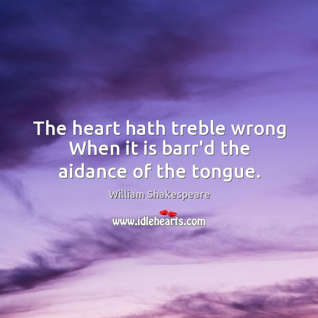 The heart hath treble wrong When it is barr'd the aidance of the tongue. Image