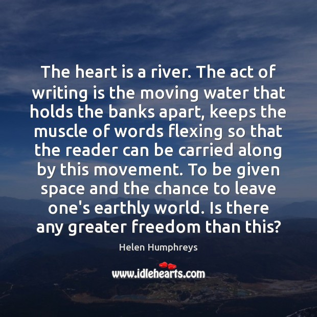 The heart is a river. The act of writing is the moving Image