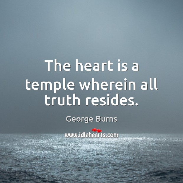 The heart is a temple wherein all truth resides. George Burns Picture Quote