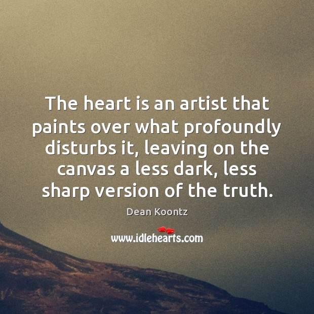The heart is an artist that paints over what profoundly disturbs it, Dean Koontz Picture Quote