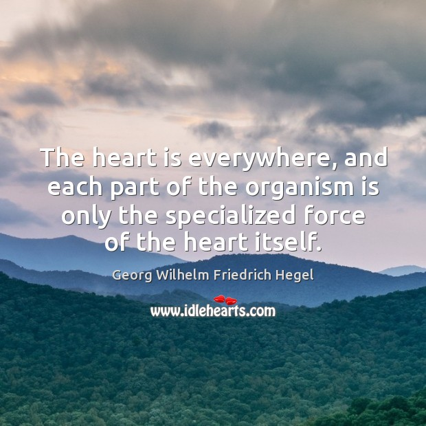 The heart is everywhere, and each part of the organism is only Georg Wilhelm Friedrich Hegel Picture Quote