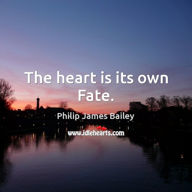 The heart is its own Fate. Philip James Bailey Picture Quote