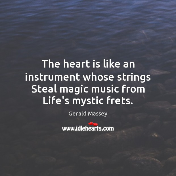 The heart is like an instrument whose strings Steal magic music from Life's mystic frets. Image