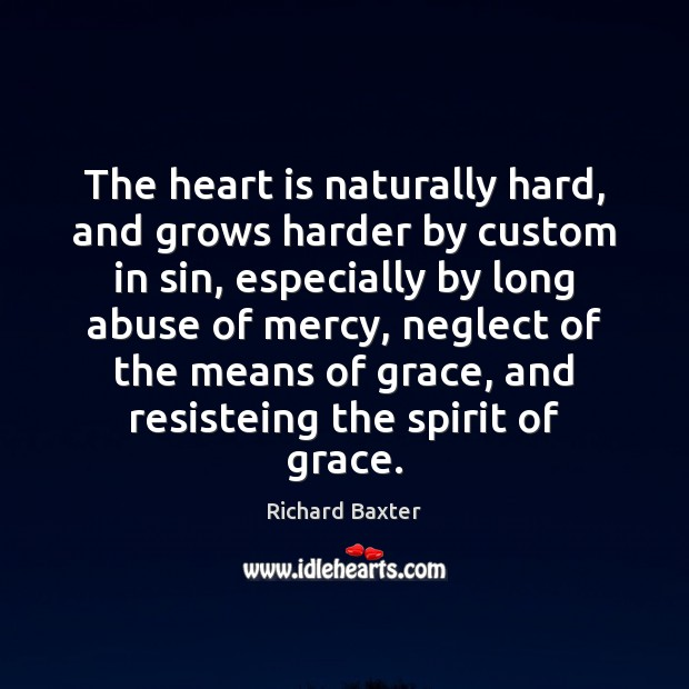 The heart is naturally hard, and grows harder by custom in sin, Richard Baxter Picture Quote