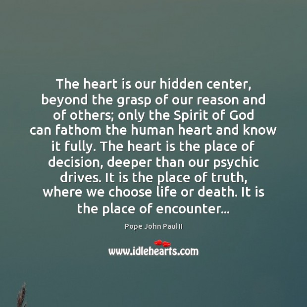 The heart is our hidden center, beyond the grasp of our reason Pope John Paul II Picture Quote