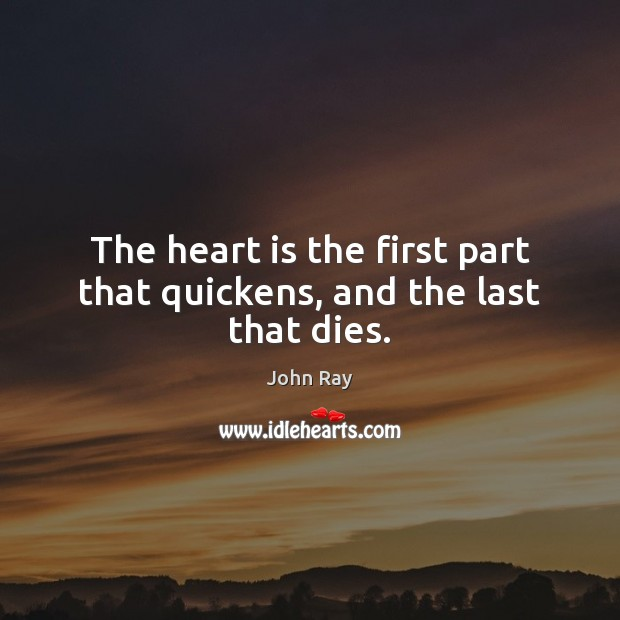 The heart is the first part that quickens, and the last that dies. John Ray Picture Quote