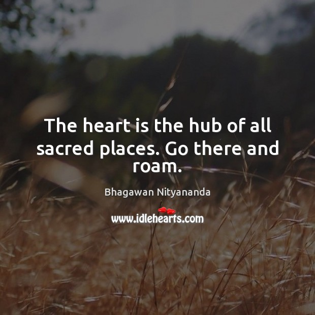Image, The heart is the hub of all sacred places. Go there and roam.