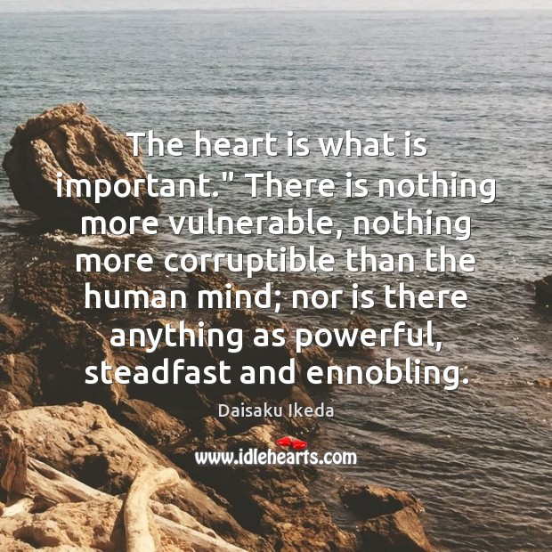 """The heart is what is important."""" There is nothing more vulnerable, nothing Daisaku Ikeda Picture Quote"""