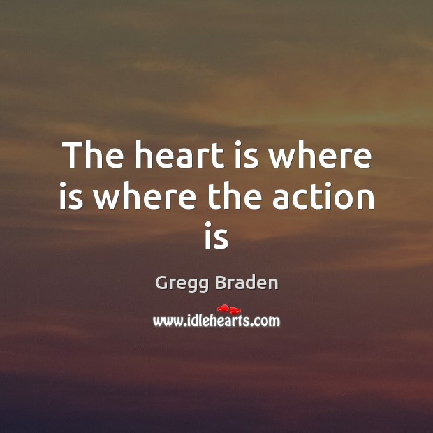 The heart is where is where the action is Action Quotes Image