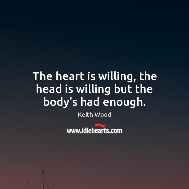 The heart is willing, the head is willing but the body's had enough. Image