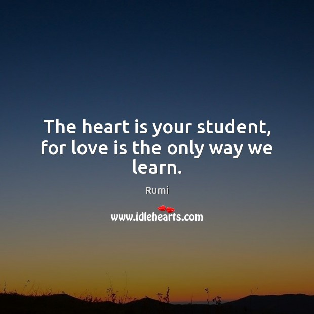 The heart is your student, for love is the only way we learn. Image