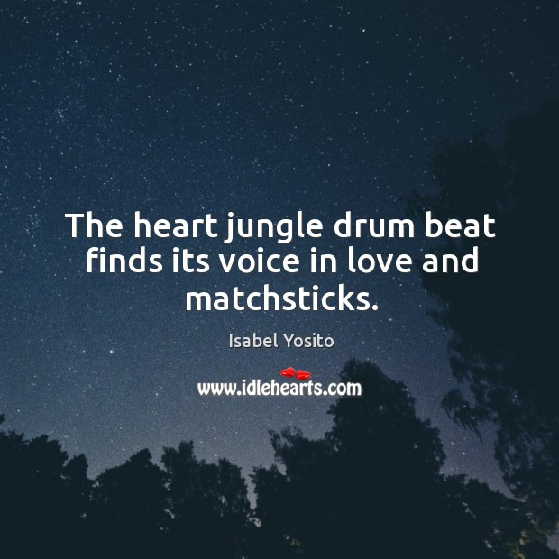 The heart jungle drum beat finds its voice in love and matchsticks. Image