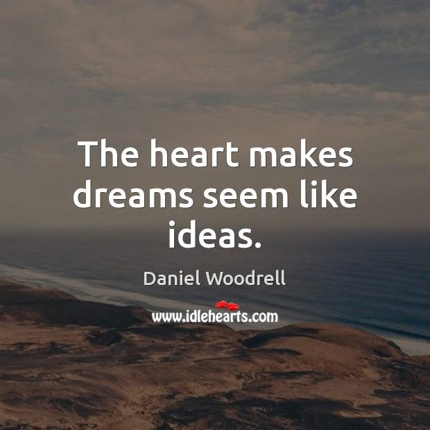 The heart makes dreams seem like ideas. Image