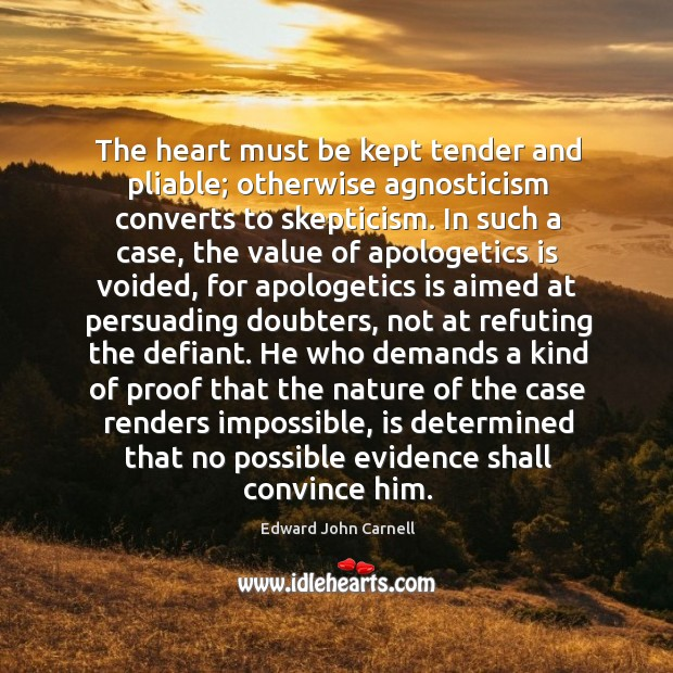 Image, The heart must be kept tender and pliable; otherwise agnosticism converts to