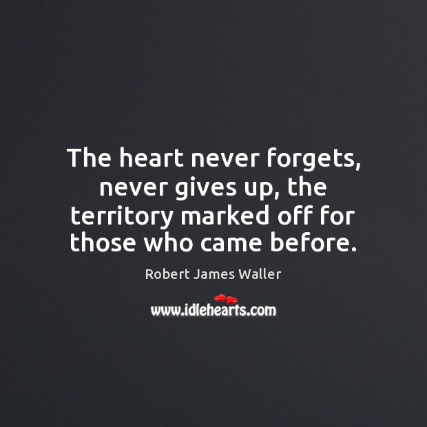 The heart never forgets, never gives up, the territory marked off for Robert James Waller Picture Quote