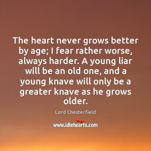 The heart never grows better by age; I fear rather worse, always Lord Chesterfield Picture Quote