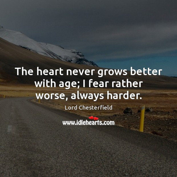 The heart never grows better with age; I fear rather worse, always harder. Lord Chesterfield Picture Quote