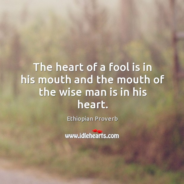 The heart of a fool is in his mouth and the mouth of the wise man is in his heart. Ethiopian Proverbs Image