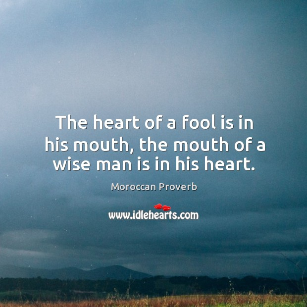 The heart of a fool is in his mouth, the mouth of a wise man is in his heart. Moroccan Proverbs Image