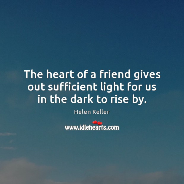 The heart of a friend gives out sufficient light for us in the dark to rise by. Helen Keller Picture Quote