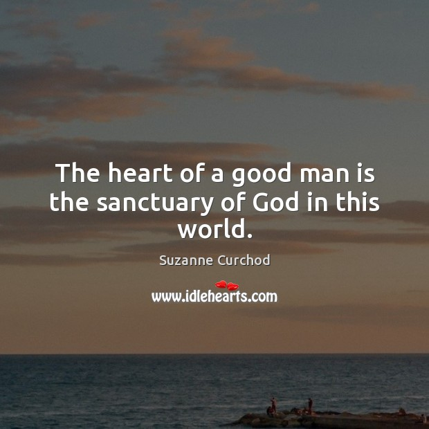 The heart of a good man is the sanctuary of God in this world. Suzanne Curchod Picture Quote