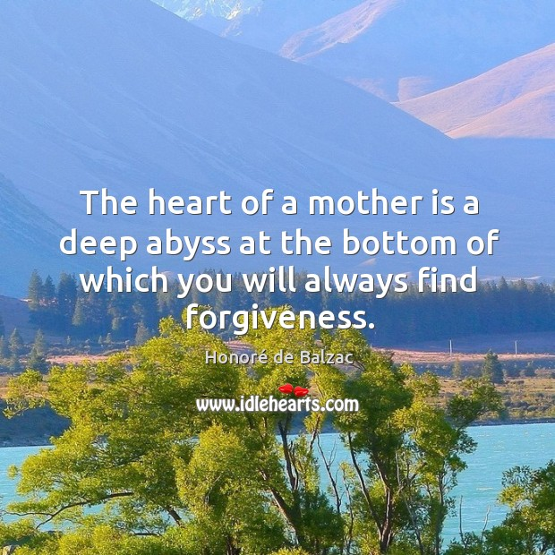 The heart of a mother is a deep abyss at the bottom of which you will always find forgiveness. Image