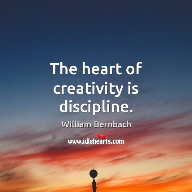 The heart of creativity is discipline. William Bernbach Picture Quote