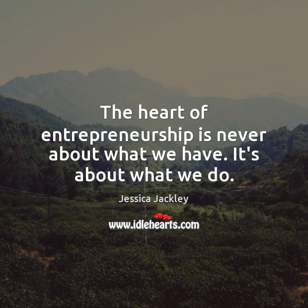 The heart of entrepreneurship is never about what we have. It's about what we do. Entrepreneurship Quotes Image