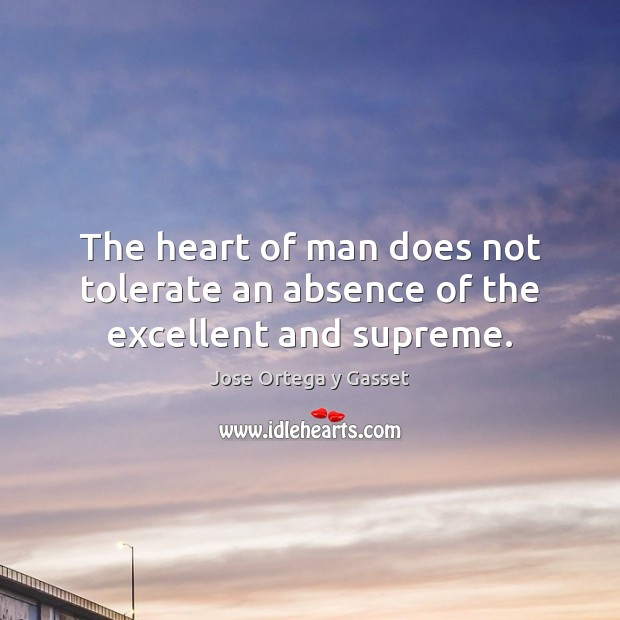 The heart of man does not tolerate an absence of the excellent and supreme. Jose Ortega y Gasset Picture Quote