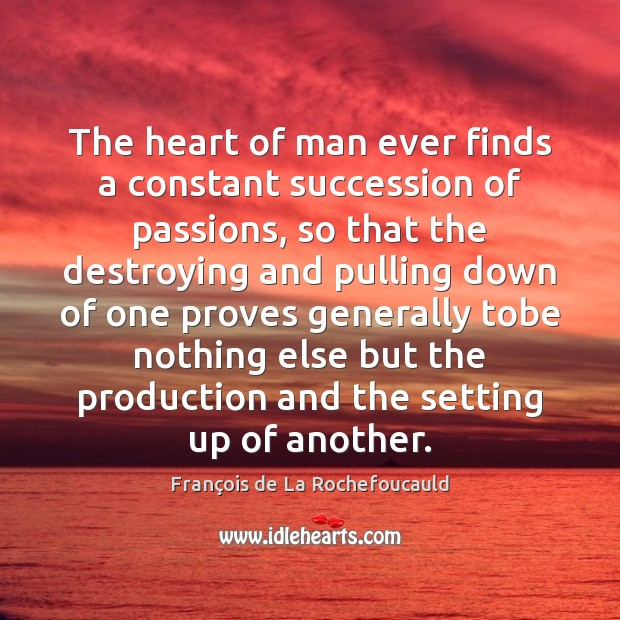 The heart of man ever finds a constant succession of passions, so François de La Rochefoucauld Picture Quote