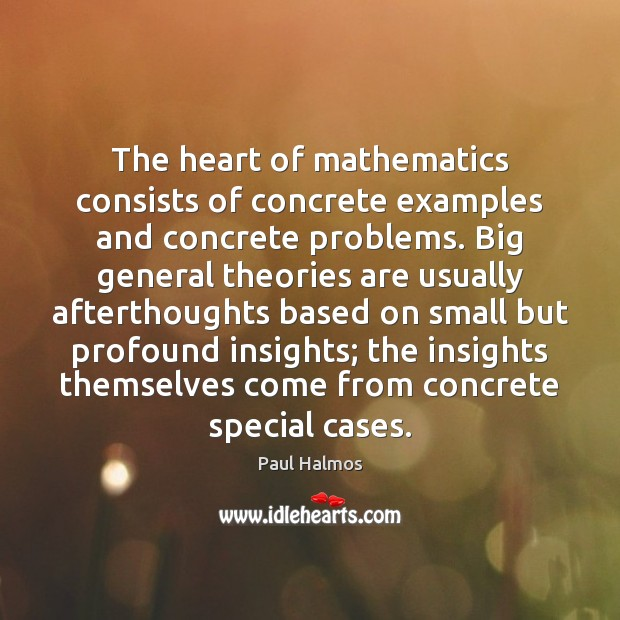 The heart of mathematics consists of concrete examples and concrete problems. Big Paul Halmos Picture Quote