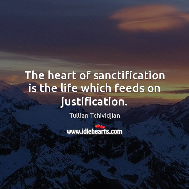The heart of sanctification is the life which feeds on justification. Image