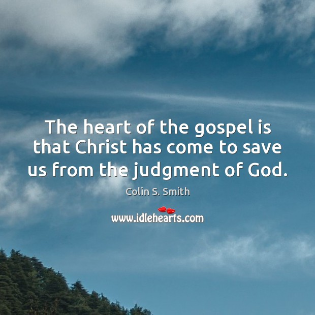 The heart of the gospel is that Christ has come to save us from the judgment of God. Image