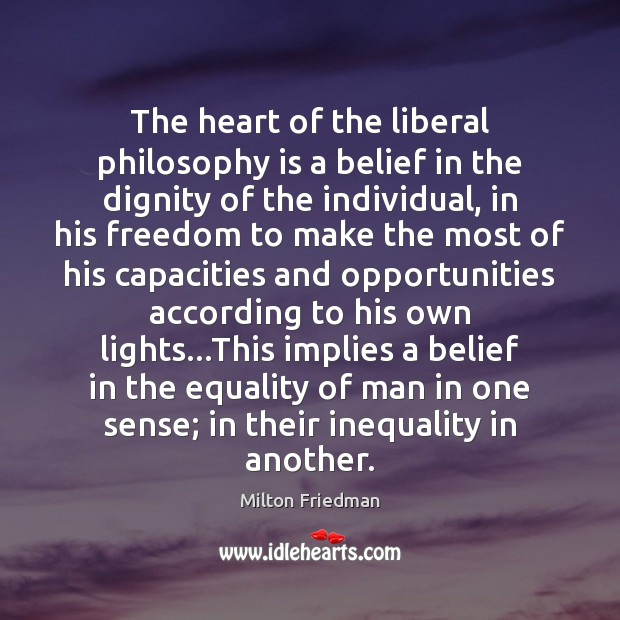 The heart of the liberal philosophy is a belief in the dignity Milton Friedman Picture Quote